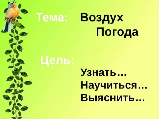 Воздух Погода Тема: Узнать… Научиться… Выяснить… Цель: