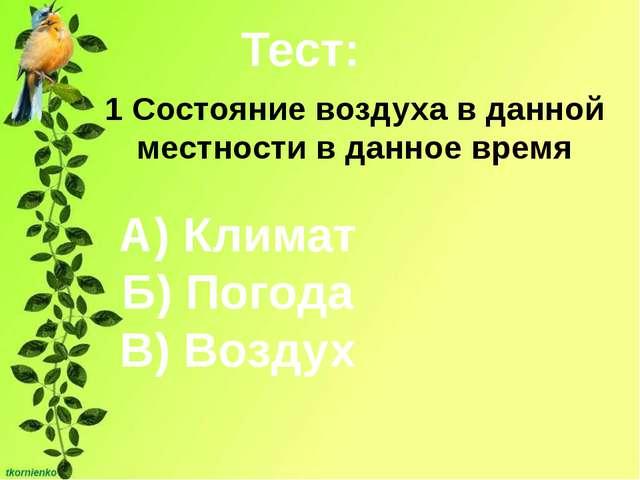Тест: 1 Состояние воздуха в данной местности в данное время А) Климат Б) Пого...