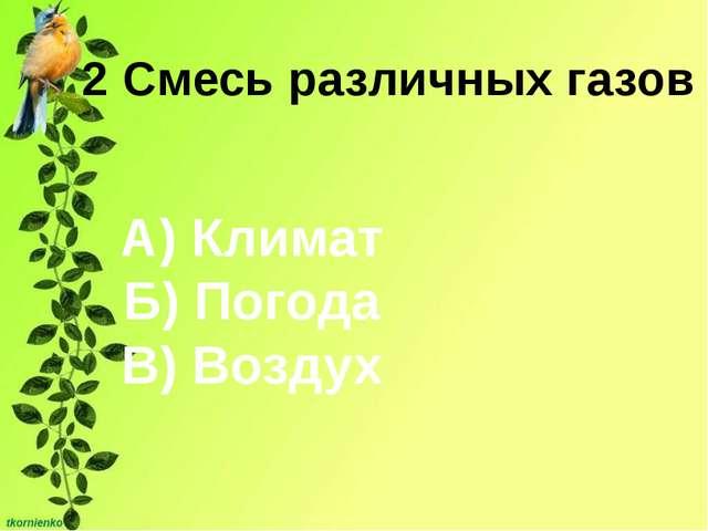 2 Смесь различных газов А) Климат Б) Погода В) Воздух