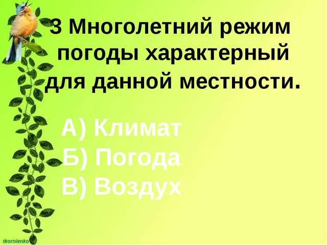 3 Многолетний режим погоды характерный для данной местности. А) Климат Б) Пог...