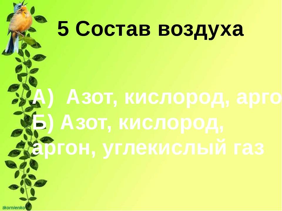 5 Состав воздуха А) Азот, кислород, аргон Б) Азот, кислород, аргон, углекислы...