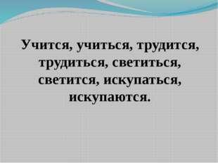 Учится, учиться, трудится, трудиться, светиться, светится, искупаться, искупа