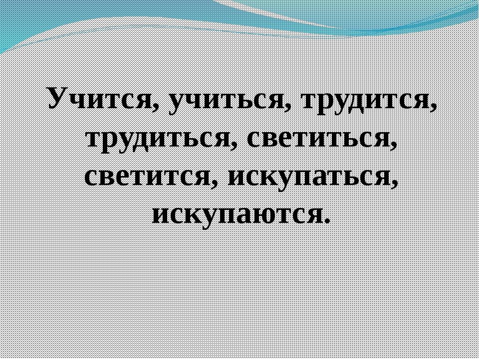 Учится, учиться, трудится, трудиться, светиться, светится, искупаться, искупа...