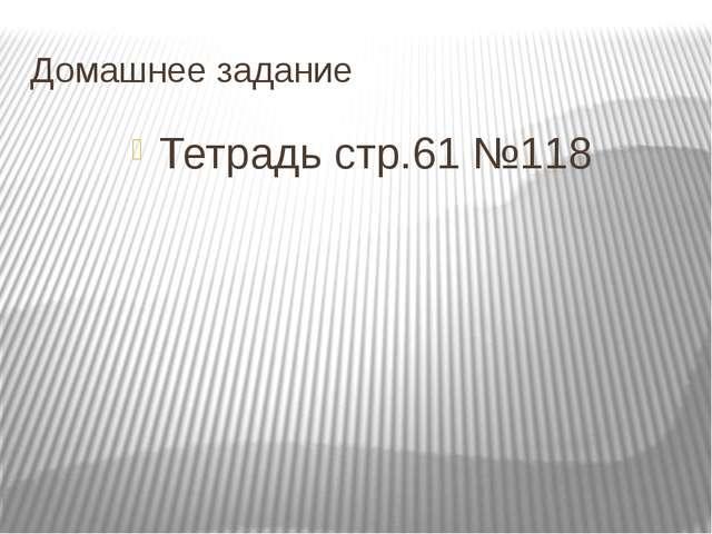 Домашнее задание Тетрадь стр.61 №118