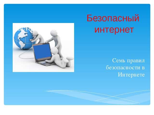 Безопасный интернет Семь правил безопасности в Интернете