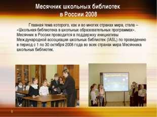 Месячник школьных библиотек в России 2008  Главная тема которого, как и во