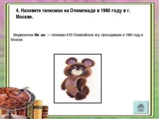 4. Назовите талисман на Олимпиаде в 1980 году в г. Москве. Медвежонок Ми́ша