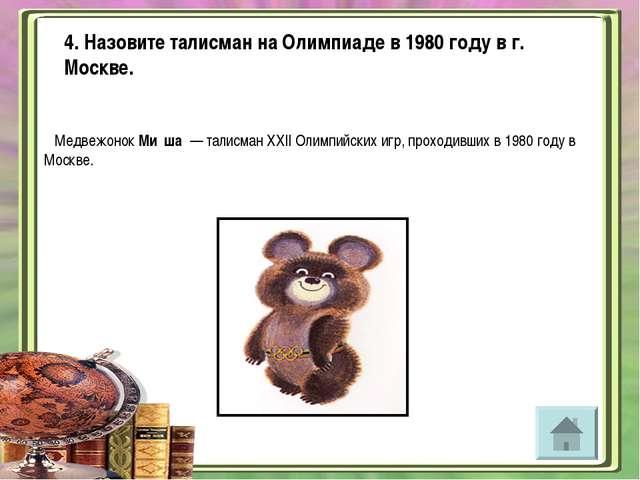 4. Назовите талисман на Олимпиаде в 1980 году в г. Москве. Медвежонок Ми́ша ...