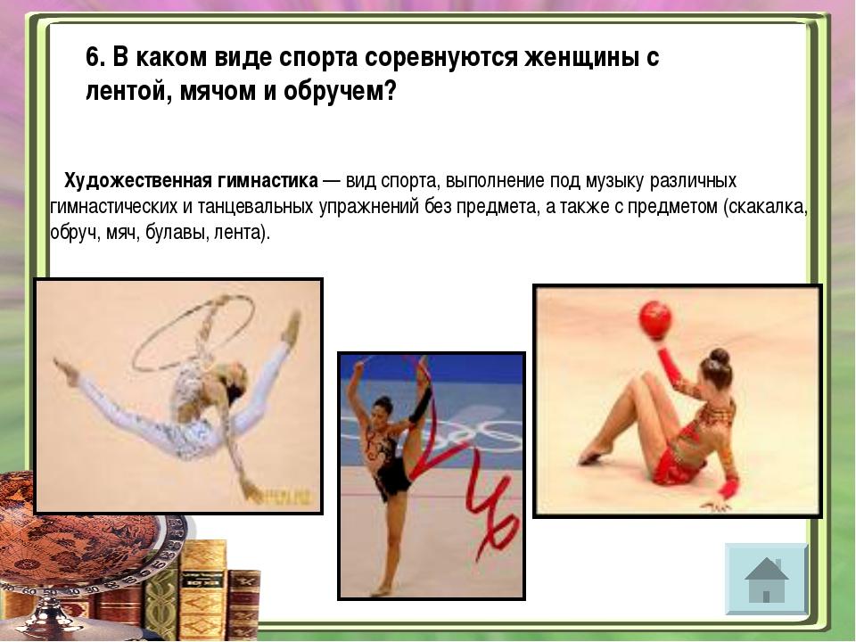 6. В каком виде спорта соревнуются женщины с лентой, мячом и обручем? Художес...