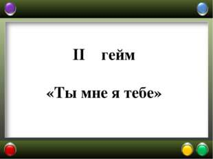 II гейм «Ты мне я тебе»