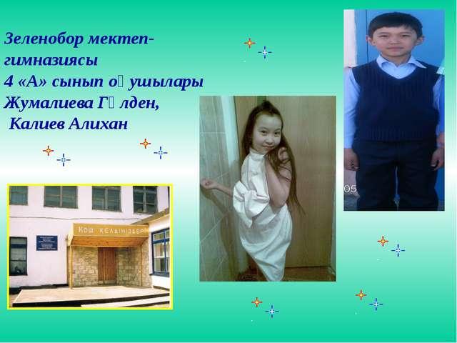 Зеленобор мектеп- гимназиясы 4 «А» сынып оқушылары Жумалиева Гүлден, Калиев...