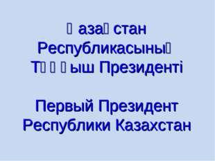 Қазақстан Республикасының Тұңғыш Президенті Первый Президент Республики Казах