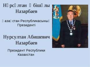 Нұрсұлтан Әбішұлы Назарбаев Қазақстан Республикасының Президенті Нурсултан