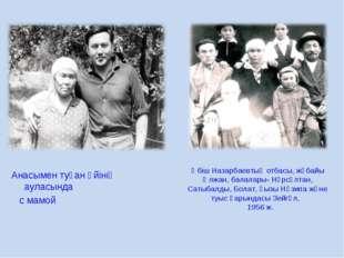 Анасымен туған үйінің ауласында с мамой Әбіш Назарбаевтың отбасы, жұбайы Әлж