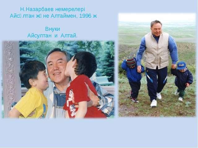 Н.Назарбаев немерелері Айсұлтан және Алтаймен, 1996 ж Внуки Айсултан и Алтай.