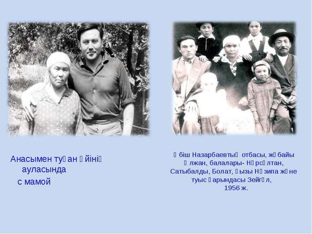 Анасымен туған үйінің ауласында с мамой Әбіш Назарбаевтың отбасы, жұбайы Әлж...