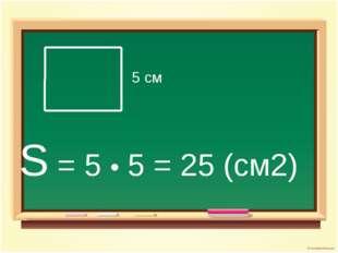 5 см S = 5 • 5 = 25 (см2)