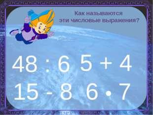 5 + 4 15 - 8 6 • 7 48 : 6 Как называются эти числовые выражения?