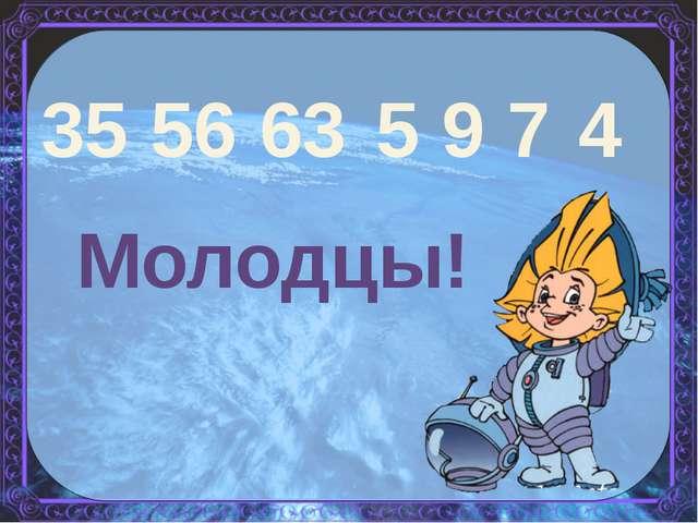 35 56 63 5 9 7 4 Молодцы!