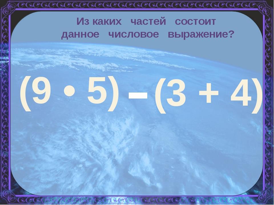 Из каких частей состоит данное числовое выражение? (9 • 5) - (3 + 4)