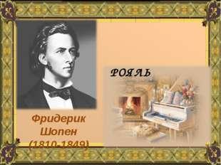 РОЯЛЬ Фридерик Шопен (1810-1849)