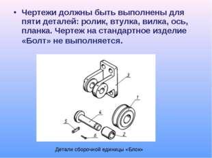 Чертежи должны быть выполнены для пяти деталей: ролик, втулка, вилка, ось, пл
