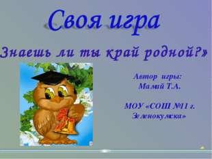 «Знаешь ли ты край родной?» Автор игры: Мамай Т.А. МОУ «СОШ №11 г. Зеленокумс