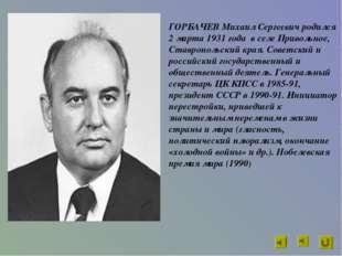 ГОРБАЧЕВ Михаил Сергеевич родился 2 марта 1931 года в селе Привольное, Ставро