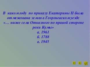 В каком году по приказу Екатерины II была отмежевана земля в Георгиевском уез