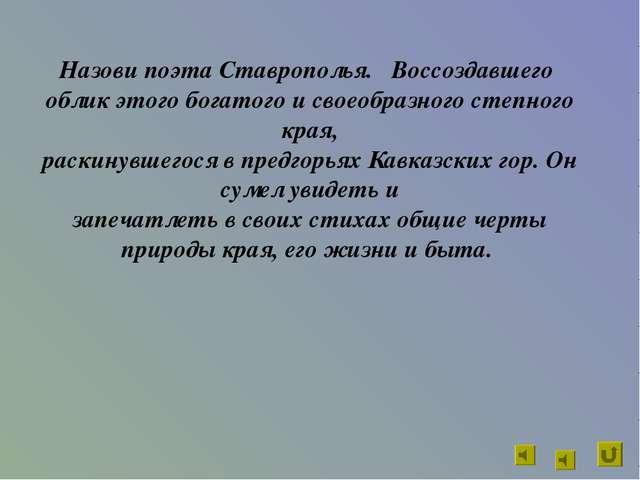 Назови поэта Ставрополья. Воссоздавшего облик этого богатого и своеобразного...