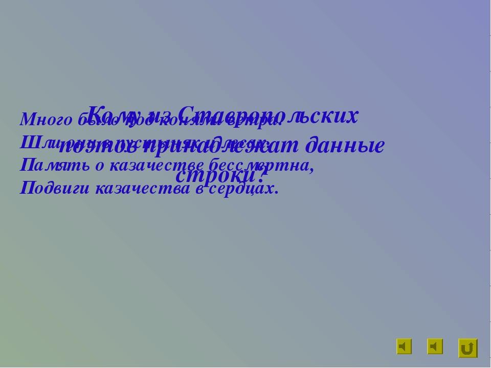 Кому из Ставропольских поэтов принадлежат данные строки? Много было под коням...
