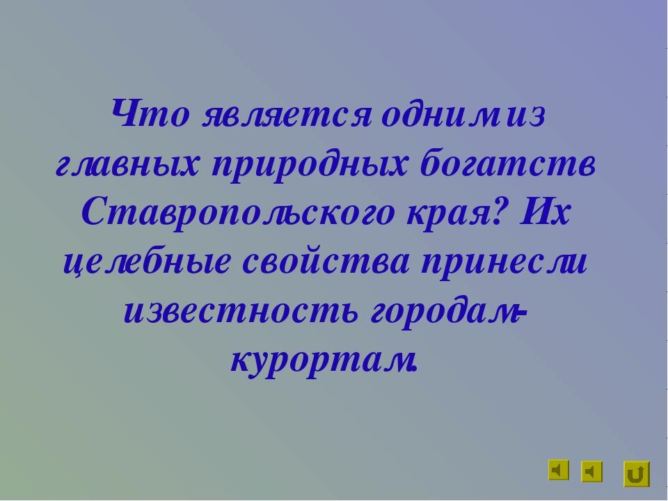 Что является одним из главных природных богатств Ставропольского края? Их цел...
