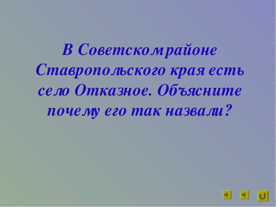 В Советском районе Ставропольского края есть село Отказное. Объясните почему...
