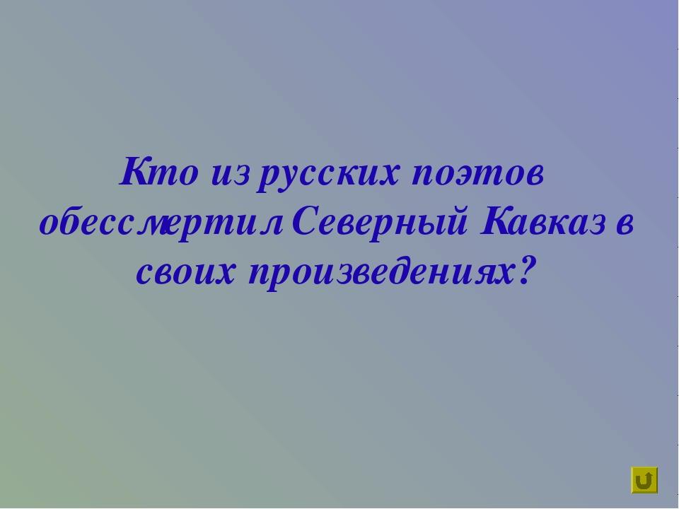 Кто из русских поэтов обессмертил Северный Кавказ в своих произведениях?