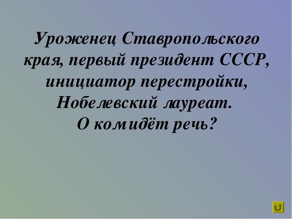 Уроженец Ставропольского края, первый президент СССР, инициатор перестройки,...