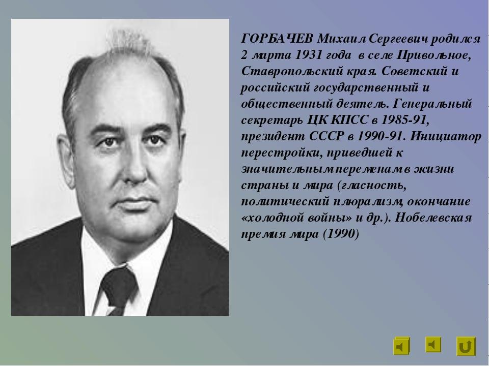 ГОРБАЧЕВ Михаил Сергеевич родился 2 марта 1931 года в селе Привольное, Ставро...