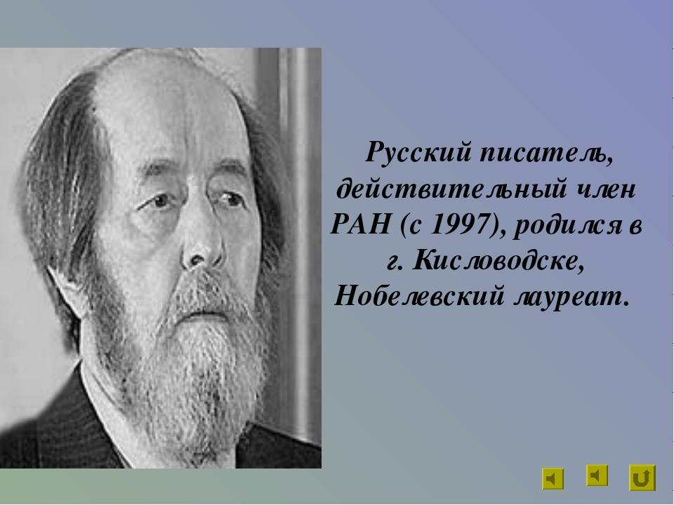 Русский писатель, действительный член РАН (с 1997), родился в г. Кисловодске...