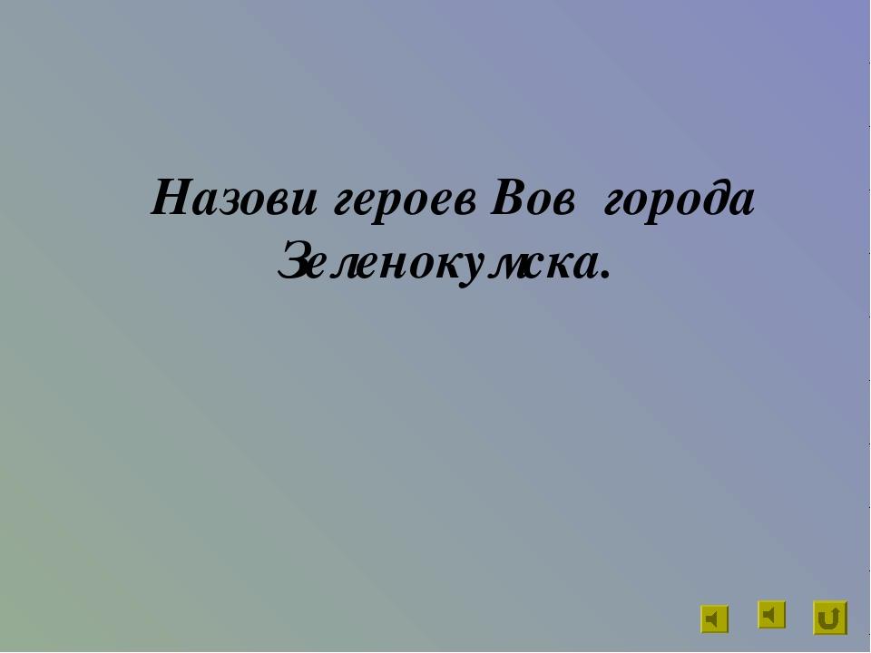 Назови героев Вов города Зеленокумска.