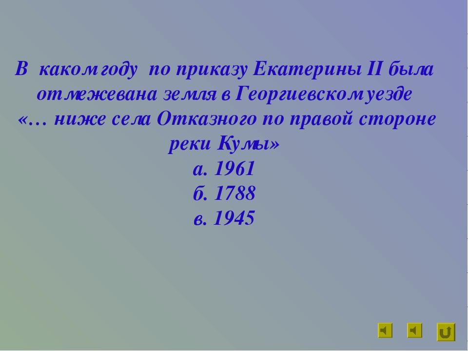 В каком году по приказу Екатерины II была отмежевана земля в Георгиевском уез...