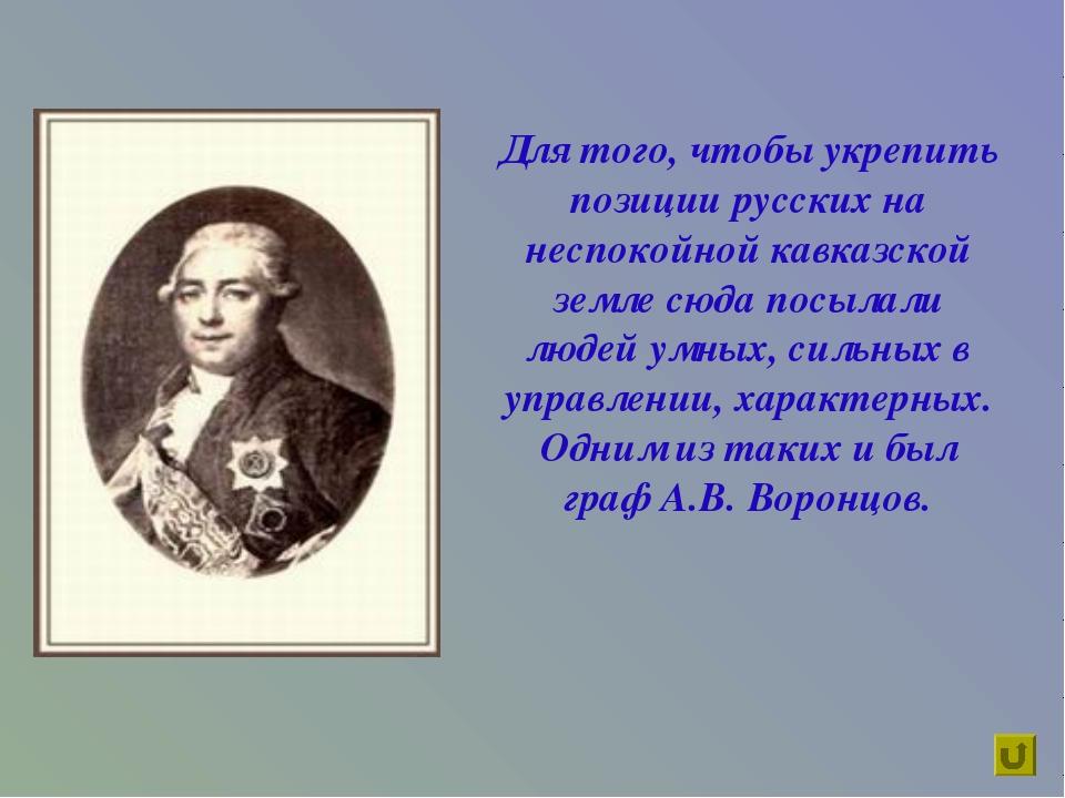 Для того, чтобы укрепить позиции русских на неспокойной кавказской земле сюда...