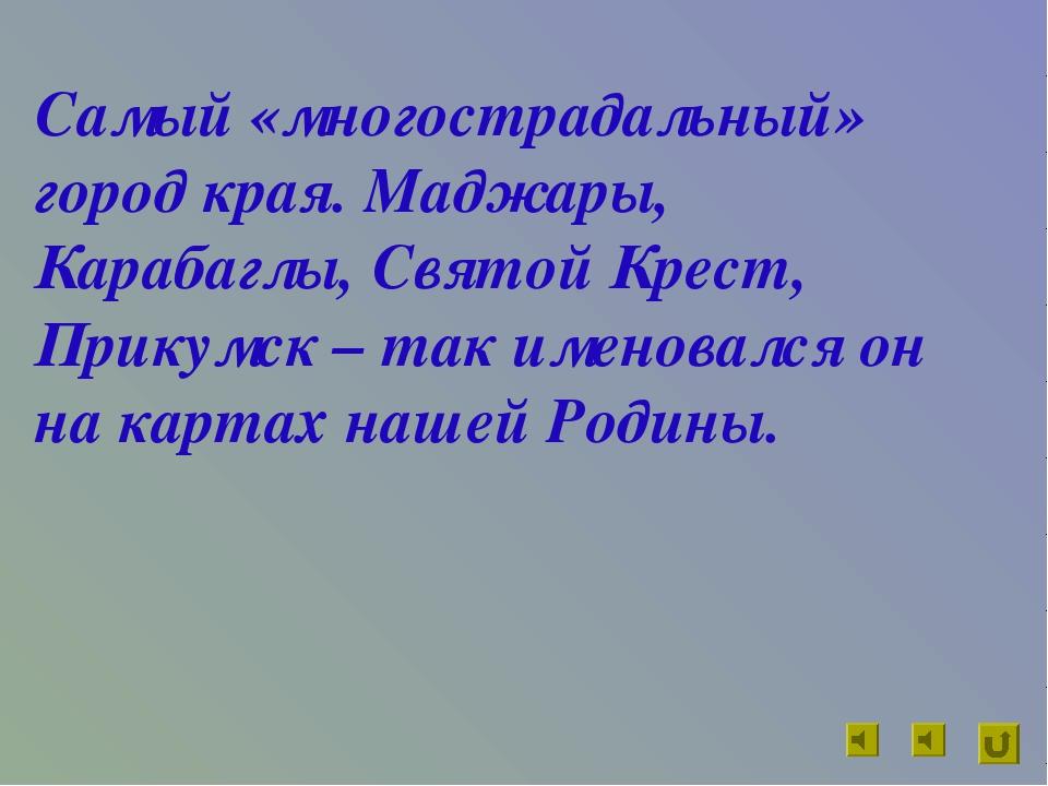 Самый «многострадальный» город края. Маджары, Карабаглы, Святой Крест, Прикум...