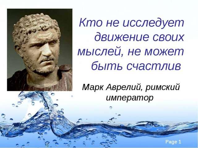 Кто не исследует движение своих мыслей, не может быть счастлив Марк Аврелий,...