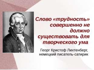 Слово «трудность» совершенно не должно существовать для творческого ума Георг