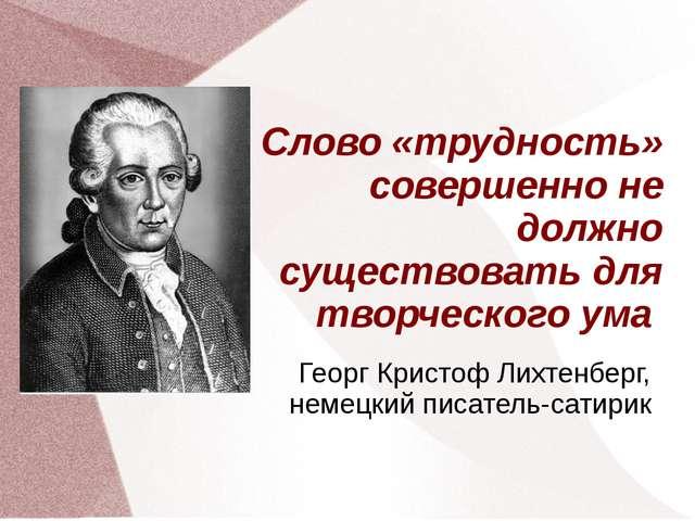 Слово «трудность» совершенно не должно существовать для творческого ума Георг...
