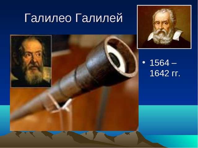 Галилео Галилей 1564 – 1642 гг.