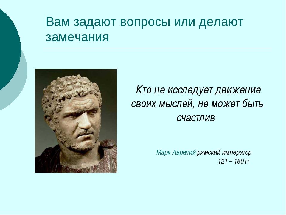 Вам задают вопросы или делают замечания Кто не исследует движение своих мысле...