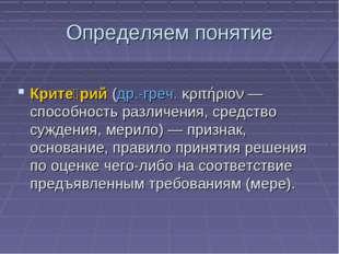 Определяем понятие Крите́рий(др.-греч.κριτήριον— способность различения, с