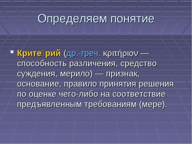Определяем понятие Крите́рий(др.-греч.κριτήριον— способность различения, с...