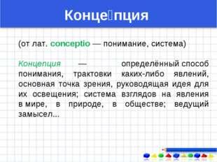(от лат. conceptio — понимание, система) Концепция — определённыйспособ пони