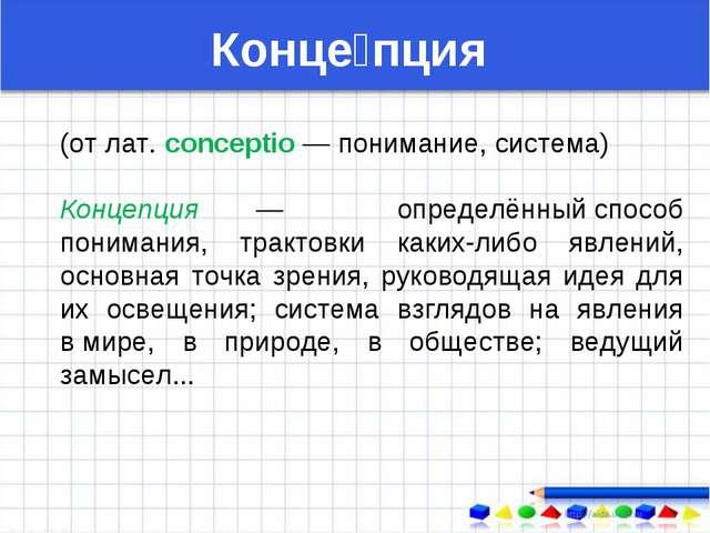 (от лат. conceptio — понимание, система) Концепция — определённыйспособ пони...
